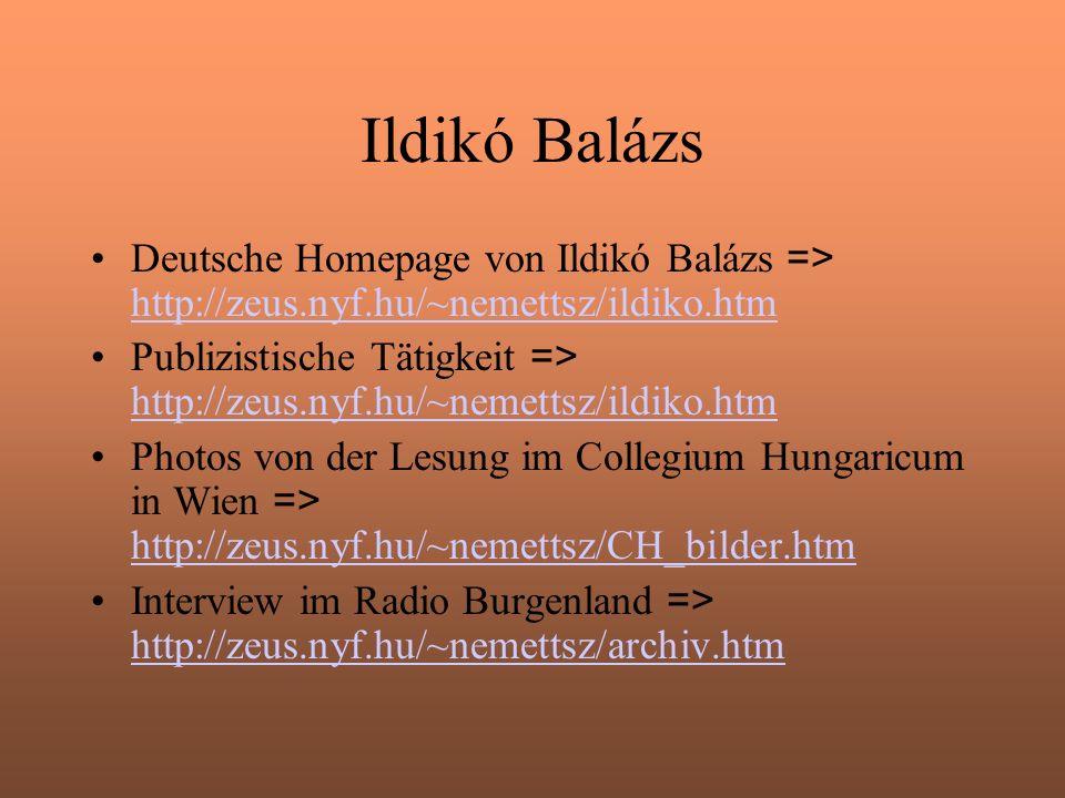 Ildikó Balázs Deutsche Homepage von Ildikó Balázs => http://zeus.nyf.hu/~nemettsz/ildiko.htm http://zeus.nyf.hu/~nemettsz/ildiko.htm Publizistische Tätigkeit => http://zeus.nyf.hu/~nemettsz/ildiko.htm http://zeus.nyf.hu/~nemettsz/ildiko.htm Photos von der Lesung im Collegium Hungaricum in Wien => http://zeus.nyf.hu/~nemettsz/CH_bilder.htm http://zeus.nyf.hu/~nemettsz/CH_bilder.htm Interview im Radio Burgenland => http://zeus.nyf.hu/~nemettsz/archiv.htm http://zeus.nyf.hu/~nemettsz/archiv.htm
