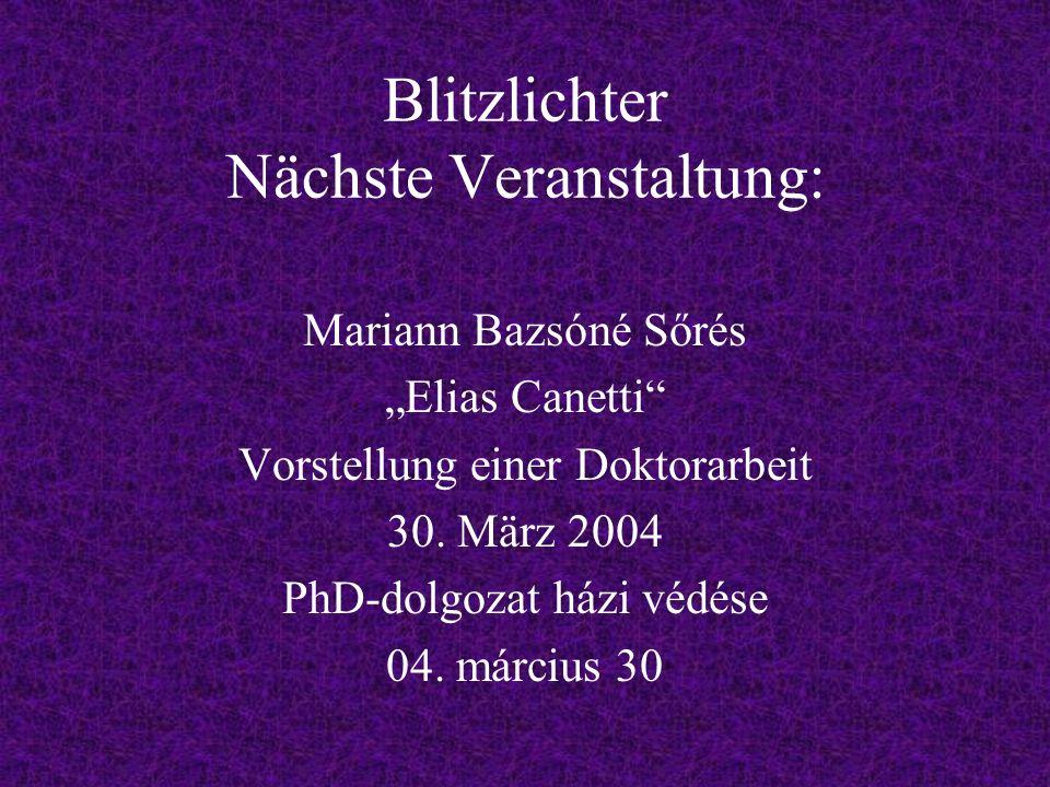 Blitzlichter Nächste Veranstaltung: Mariann Bazsóné Sőrés Elias Canetti Vorstellung einer Doktorarbeit 30.
