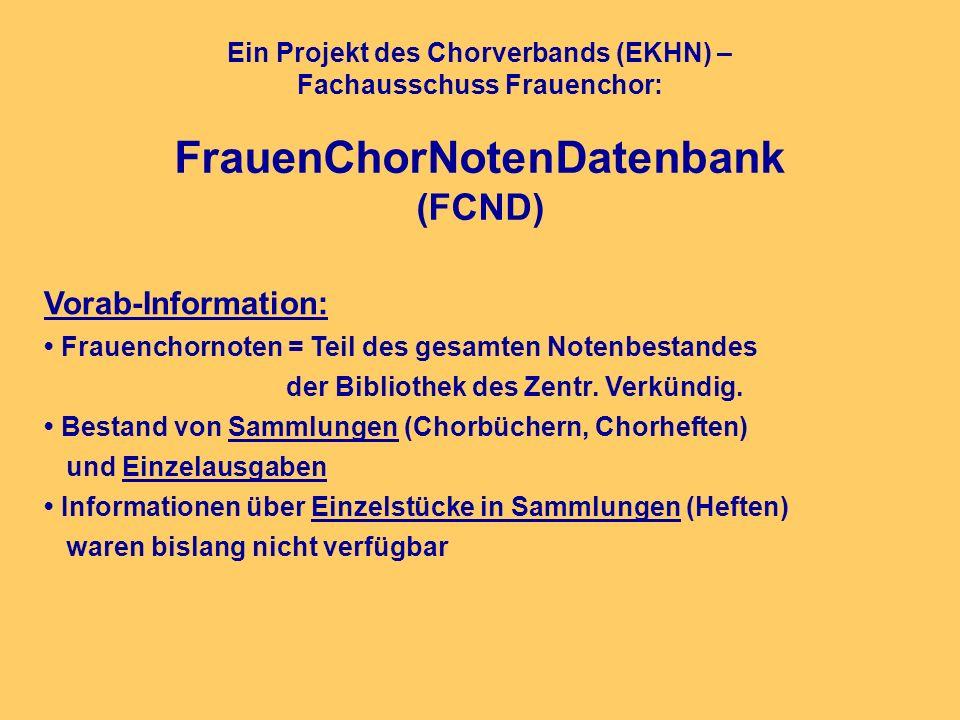 Ein Projekt des Chorverbands (EKHN) – Fachausschuss Frauenchor: FrauenChorNotenDatenbank (FCND) Vorab-Information: Frauenchornoten = Teil des gesamten Notenbestandes der Bibliothek des Zentr.