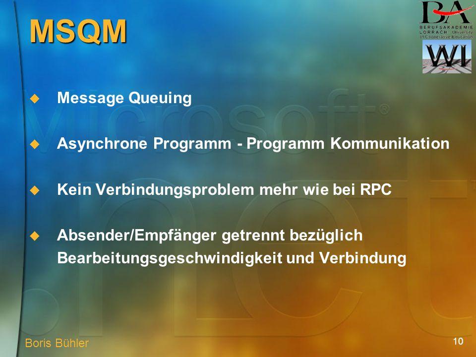 10 MSQM Message Queuing Asynchrone Programm - Programm Kommunikation Kein Verbindungsproblem mehr wie bei RPC Absender/Empfänger getrennt bezüglich Bearbeitungsgeschwindigkeit und Verbindung Boris Bühler