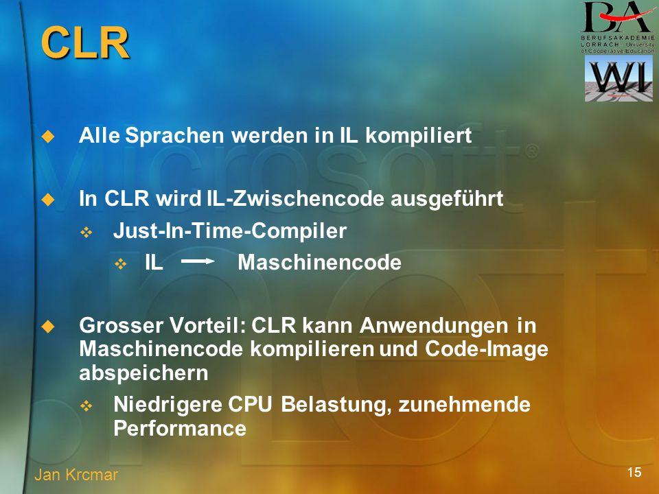 15 Alle Sprachen werden in IL kompiliert In CLR wird IL-Zwischencode ausgeführt Just-In-Time-Compiler IL Maschinencode Grosser Vorteil: CLR kann Anwendungen in Maschinencode kompilieren und Code-Image abspeichern Niedrigere CPU Belastung, zunehmende Performance Jan Krcmar CLR