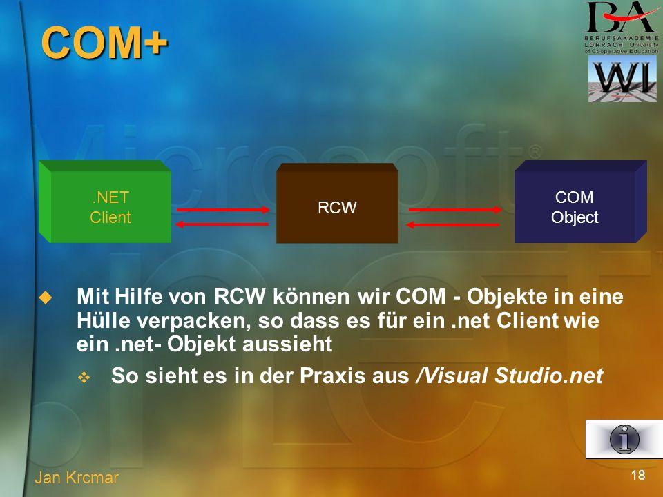 18 Mit Hilfe von RCW können wir COM - Objekte in eine Hülle verpacken, so dass es für ein.net Client wie ein.net- Objekt aussieht So sieht es in der Praxis aus /Visual Studio.net.NET Client RCW COM Object Jan Krcmar COM+