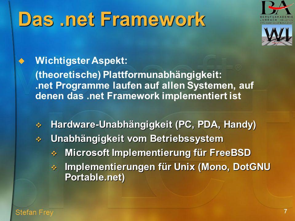 7 Das.net Framework Wichtigster Aspekt: (theoretische) Plattformunabhängigkeit:.net Programme laufen auf allen Systemen, auf denen das.net Framework implementiert ist Hardware-Unabhängigkeit (PC, PDA, Handy) Hardware-Unabhängigkeit (PC, PDA, Handy) Unabhängigkeit vom Betriebssystem Unabhängigkeit vom Betriebssystem Microsoft Implementierung für FreeBSD Microsoft Implementierung für FreeBSD Implementierungen für Unix (Mono, DotGNU Portable.net) Implementierungen für Unix (Mono, DotGNU Portable.net) Stefan Frey