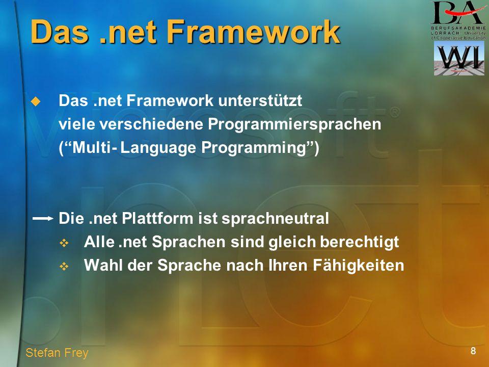 8 Das.net Framework Das.net Framework unterstützt viele verschiedene Programmiersprachen (Multi- Language Programming) Die.net Plattform ist sprachneutral Alle.net Sprachen sind gleich berechtigt Wahl der Sprache nach Ihren Fähigkeiten Stefan Frey