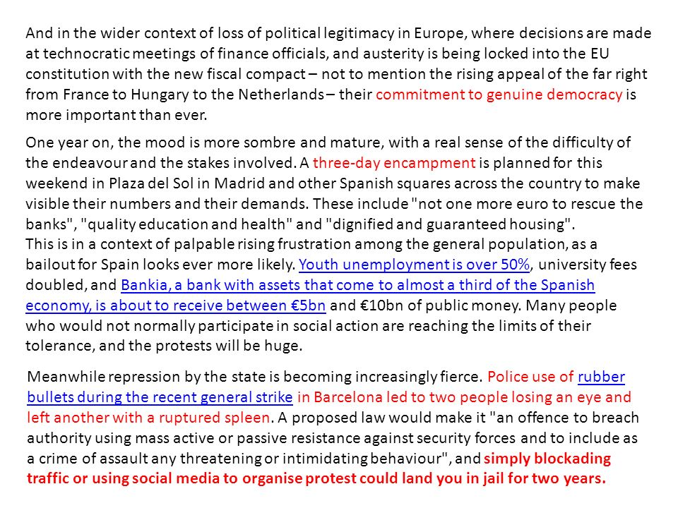 And in the wider context of loss of political legitimacy in Europe, where decisions are made at technocratic meetings of finance officials, and austerity is being locked into the EU constitution with the new fiscal compact – not to mention the rising appeal of the far right from France to Hungary to the Netherlands – their commitment to genuine democracy is more important than ever.