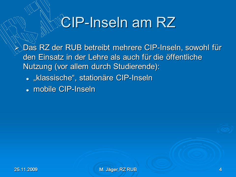 25.11.2009M. Jäger, RZ RUB4 CIP-Inseln am RZ Das RZ der RUB betreibt mehrere CIP-Inseln, sowohl für den Einsatz in der Lehre als auch für die öffentli