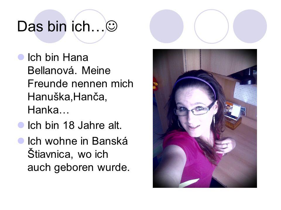 Das bin ich… Ich bin Hana Bellanová. Meine Freunde nennen mich Hanuška,Hanča, Hanka… Ich bin 18 Jahre alt. Ich wohne in Banská Štiavnica, wo ich auch