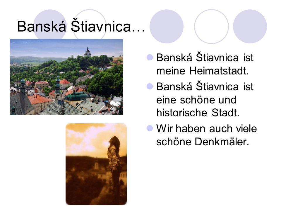 Banská Štiavnica… Banská Štiavnica ist meine Heimatstadt. Banská Štiavnica ist eine schöne und historische Stadt. Wir haben auch viele schöne Denkmäle