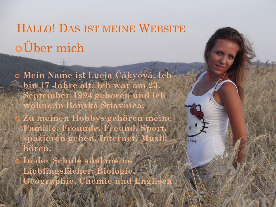 H ALLO ! D AS IST MEINE W EBSITE Über mich Mein Name is t Lucia Čákyová. Ich bin 17 Jahre alt. Ich war am 23. September 1994 geboren und ich wohne in