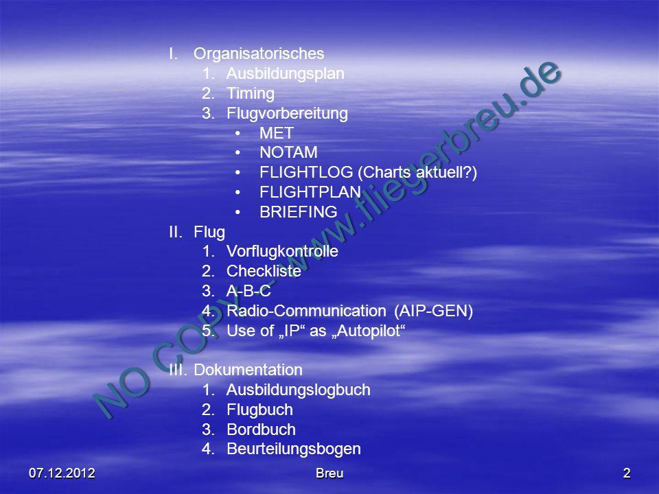 NO COPY – www.fliegerbreu.de 2 I.Organisatorisches 1.Ausbildungsplan 2.Timing 3.Flugvorbereitung MET NOTAM FLIGHTLOG (Charts aktuell?) FLIGHTPLAN BRIE