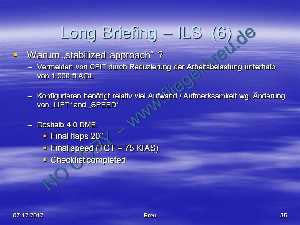 NO COPY – www.fliegerbreu.de Long Briefing – ILS (6) 35 Warum stabilized approach ? Warum stabilized approach ? –Vermeiden von CFIT durch Reduzierung