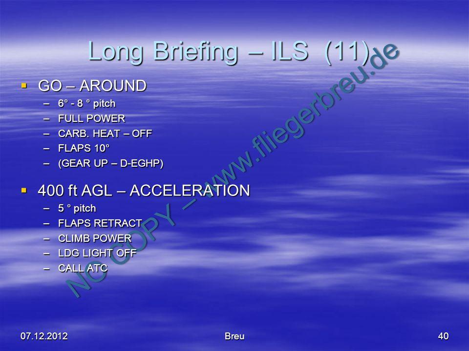 NO COPY – www.fliegerbreu.de Long Briefing – ILS (11) 40 GO – AROUND GO – AROUND –6° - 8 ° pitch –FULL POWER –CARB. HEAT – OFF –FLAPS 10° –(GEAR UP –