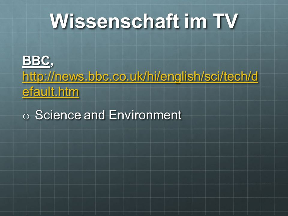 Wissenschaft im TV BBC, http://news.bbc.co.uk/hi/english/sci/tech/d efault.htm http://news.bbc.co.uk/hi/english/sci/tech/d efault.htm http://news.bbc.co.uk/hi/english/sci/tech/d efault.htm o Science and Environment
