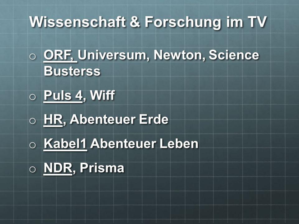 o ORF, Universum, Newton, Science Busterss o Puls 4, Wiff o HR, Abenteuer Erde o Kabel1 Abenteuer Leben o NDR, Prisma Wissenschaft & Forschung im TV