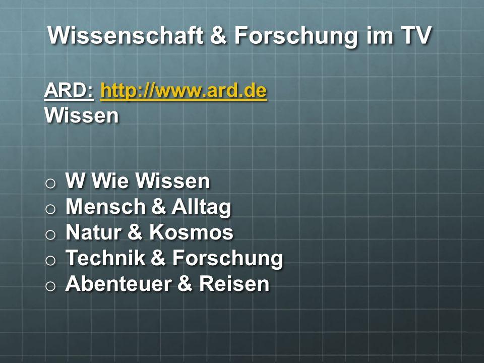 Wissenschaft & Forschung im TV ARD: http://www.ard.de Wissen http://www.ard.de o W Wie Wissen o Mensch & Alltag o Natur & Kosmos o Technik & Forschung