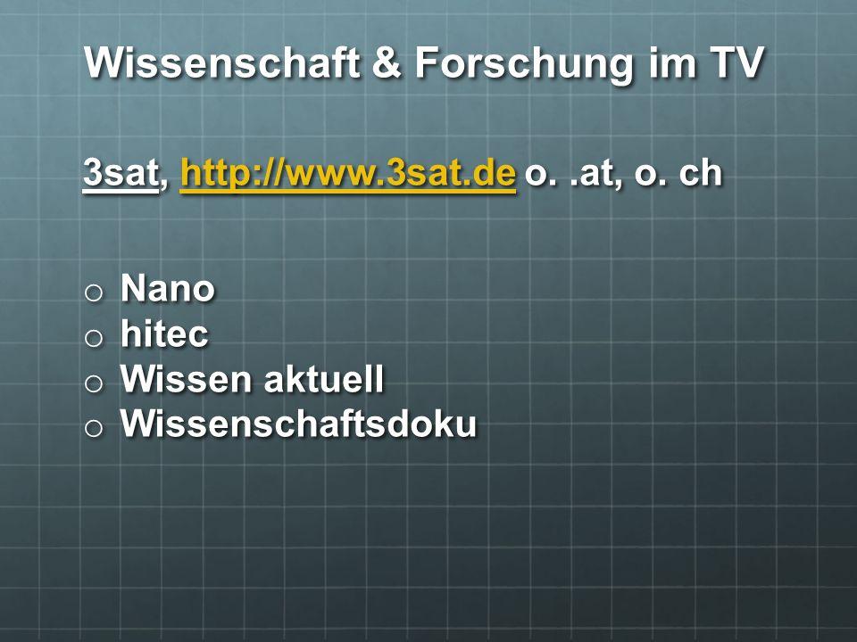 3sat, http://www.3sat.de o..at, o. ch http://www.3sat.de o Nano o hitec o Wissen aktuell o Wissenschaftsdoku Wissenschaft & Forschung im TV