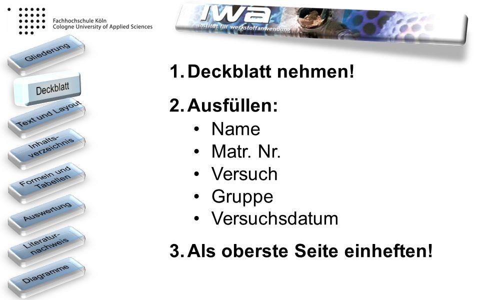 1.Deckblatt nehmen! 2.Ausfüllen: Name Matr. Nr. Versuch Gruppe Versuchsdatum 3.Als oberste Seite einheften!