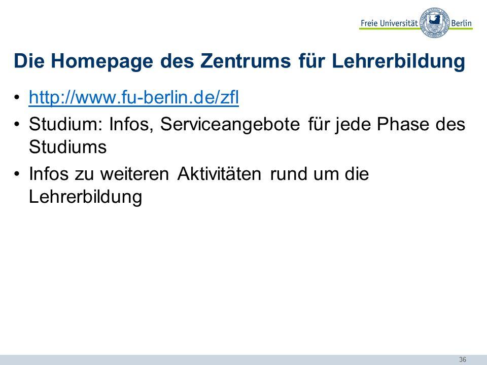 36 Die Homepage des Zentrums für Lehrerbildung http://www.fu-berlin.de/zfl Studium: Infos, Serviceangebote für jede Phase des Studiums Infos zu weiteren Aktivitäten rund um die Lehrerbildung