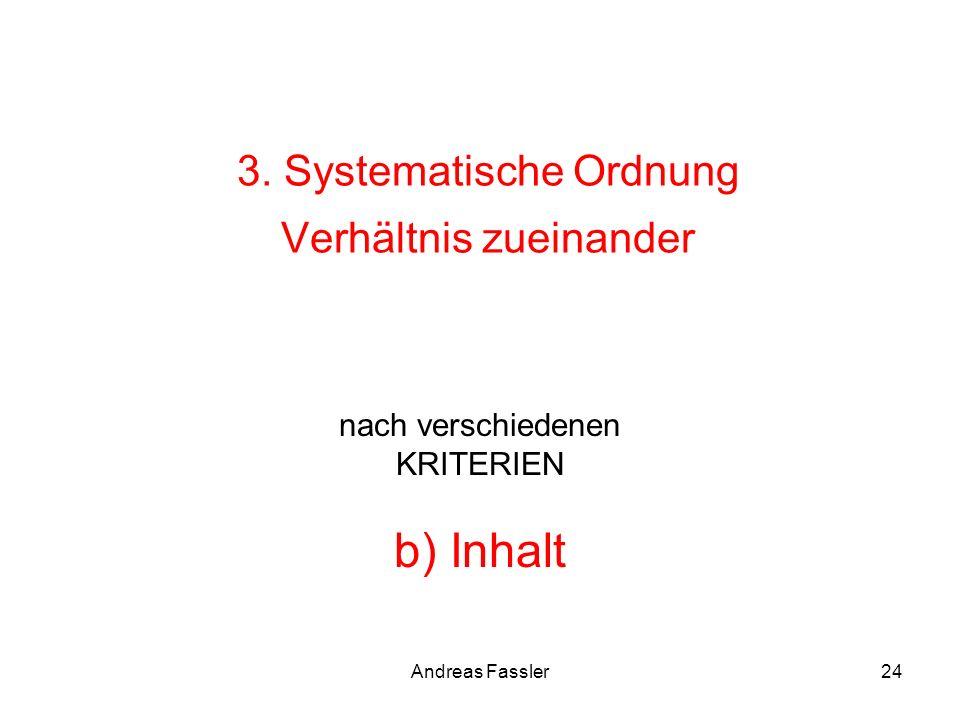 Andreas Fassler24 3. Systematische Ordnung Verhältnis zueinander nach verschiedenen KRITERIEN b) Inhalt