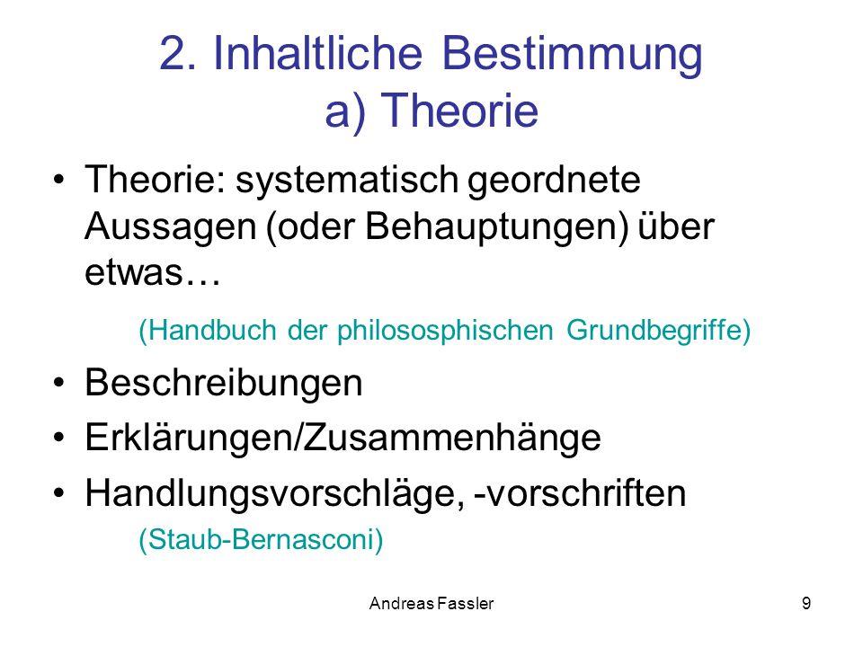 Andreas Fassler9 2. Inhaltliche Bestimmung a) Theorie Theorie: systematisch geordnete Aussagen (oder Behauptungen) über etwas… (Handbuch der philososp