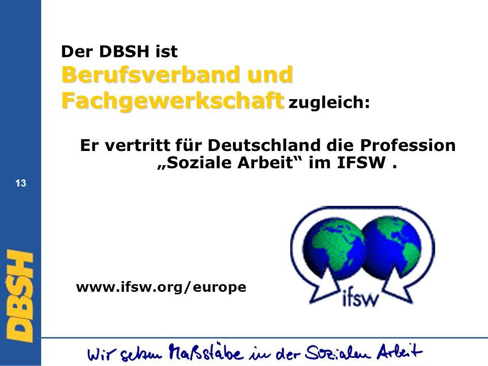 13 Berufsverband und Fachgewerkschaft Der DBSH ist Berufsverband und Fachgewerkschaft zugleich: Er vertritt für Deutschland die Profession Soziale Arb