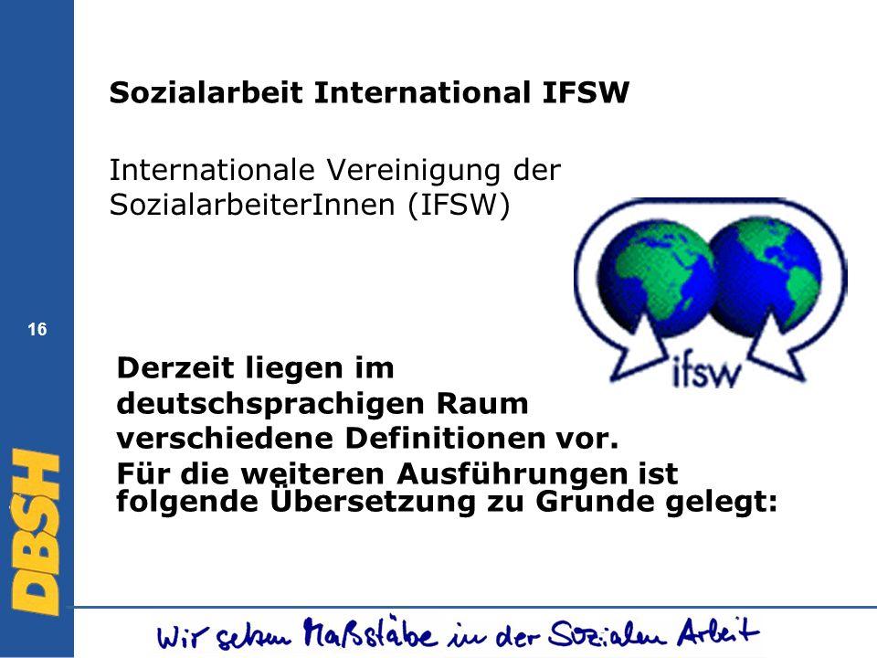 16 Sozialarbeit International IFSW Internationale Vereinigung der SozialarbeiterInnen (IFSW) Derzeit liegen im deutschsprachigen Raum verschiedene Def