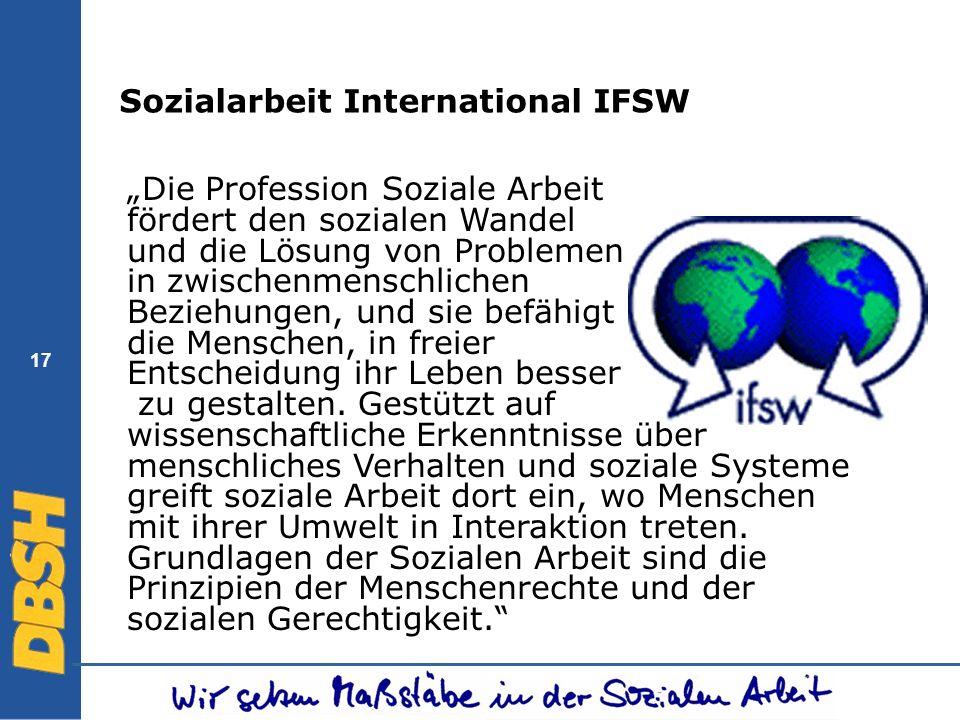 17 Sozialarbeit International IFSW Die Profession Soziale Arbeit fördert den sozialen Wandel und die Lösung von Problemen in zwischenmenschlichen Bezi