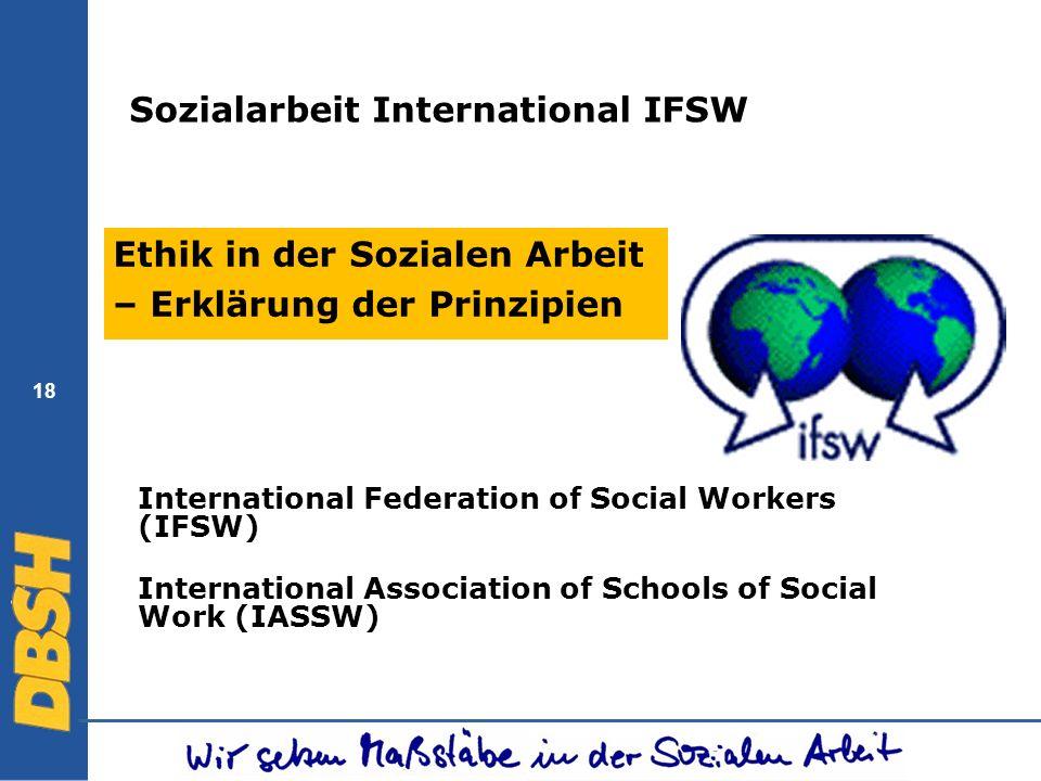 18 Sozialarbeit International IFSW Ethik in der Sozialen Arbeit – Erklärung der Prinzipien International Federation of Social Workers (IFSW) Internati