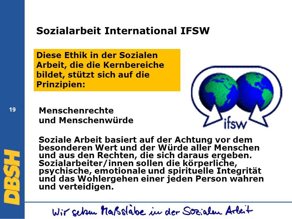 19 Sozialarbeit International IFSW Diese Ethik in der Sozialen Arbeit, die die Kernbereiche bildet, stützt sich auf die Prinzipien: Menschenrechte und