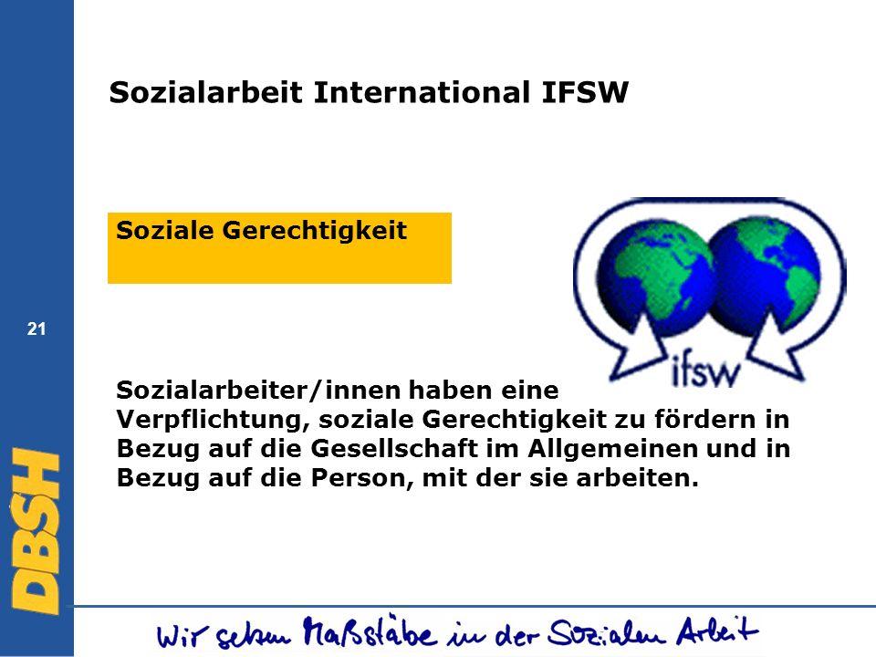 21 Sozialarbeit International IFSW Soziale Gerechtigkeit Sozialarbeiter/innen haben eine Verpflichtung, soziale Gerechtigkeit zu fördern in Bezug auf