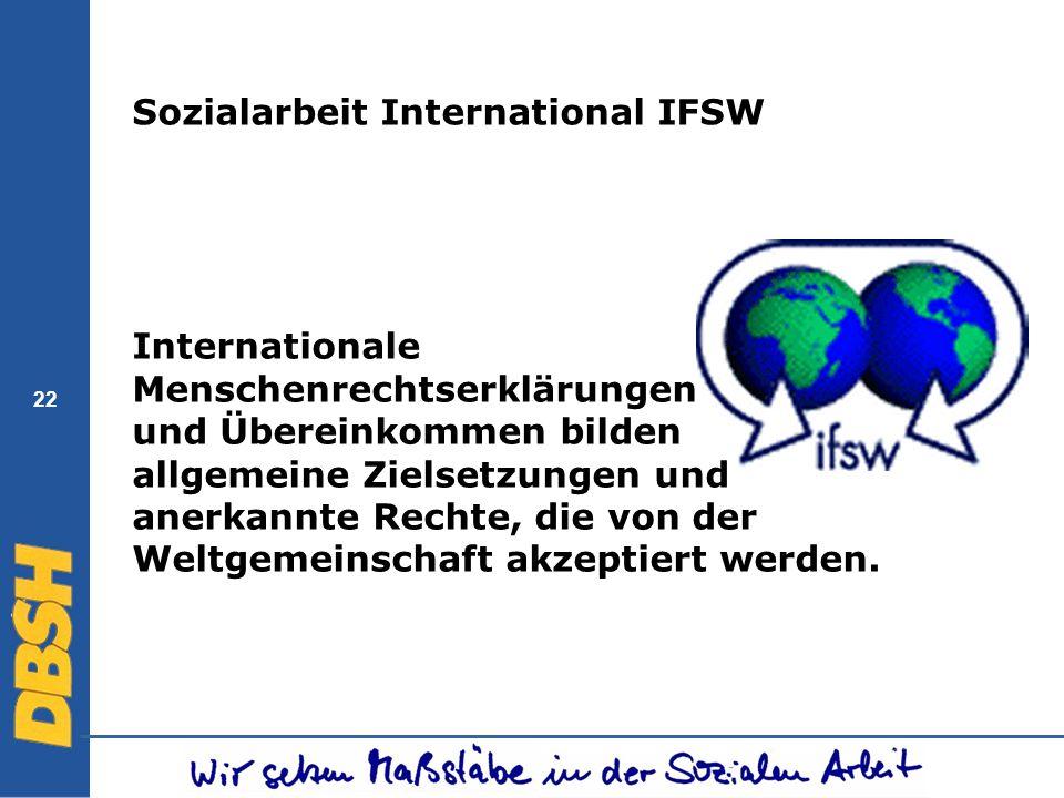 22 Sozialarbeit International IFSW Internationale Menschenrechtserklärungen und Übereinkommen bilden allgemeine Zielsetzungen und anerkannte Rechte, d