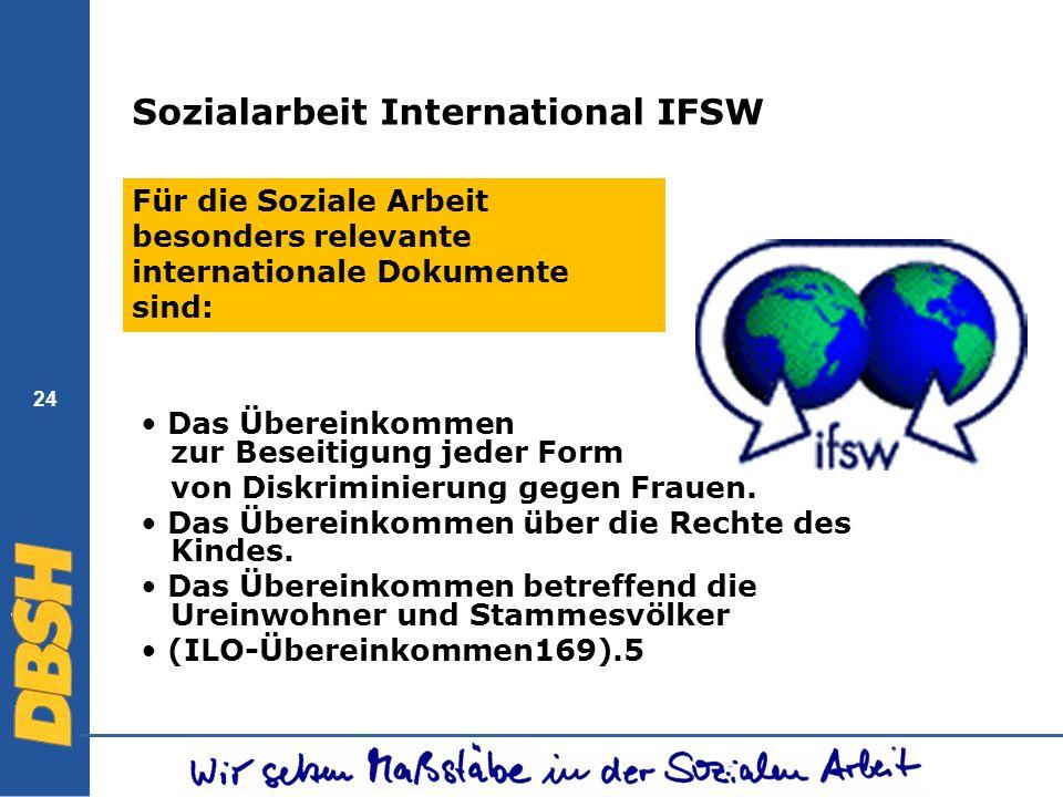 24 Sozialarbeit International IFSW Für die Soziale Arbeit besonders relevante internationale Dokumente sind: Das Übereinkommen zur Beseitigung jeder F
