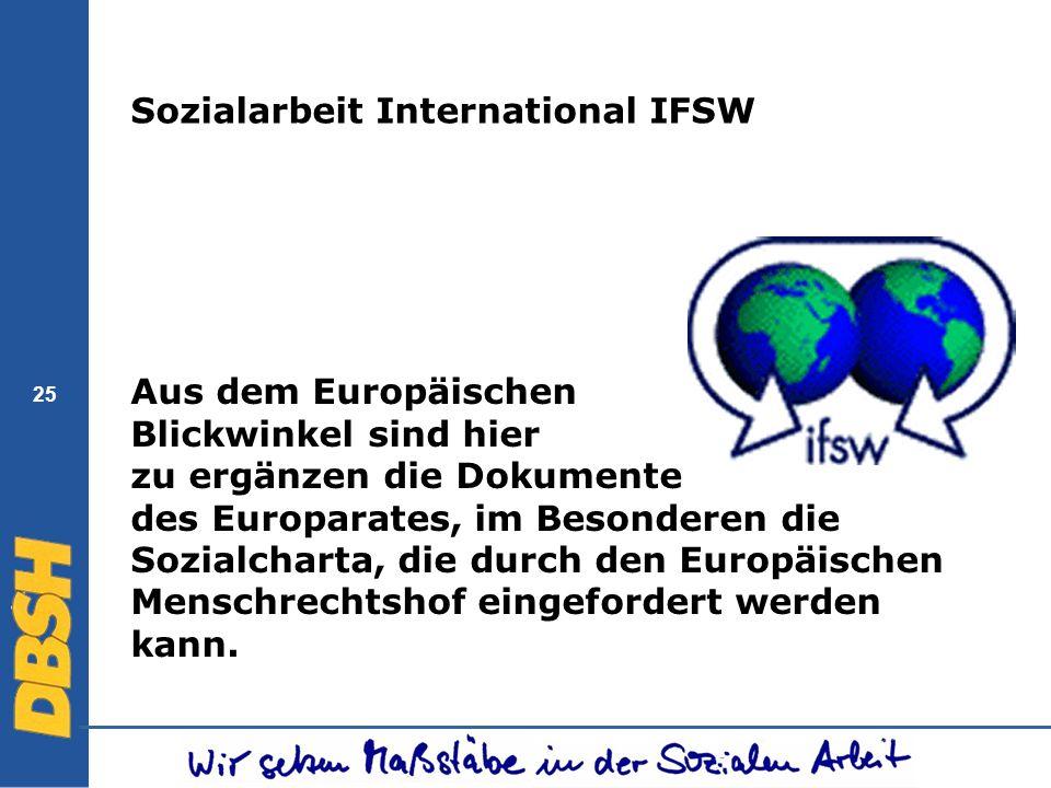 25 Sozialarbeit International IFSW Aus dem Europäischen Blickwinkel sind hier zu ergänzen die Dokumente des Europarates, im Besonderen die Sozialchart