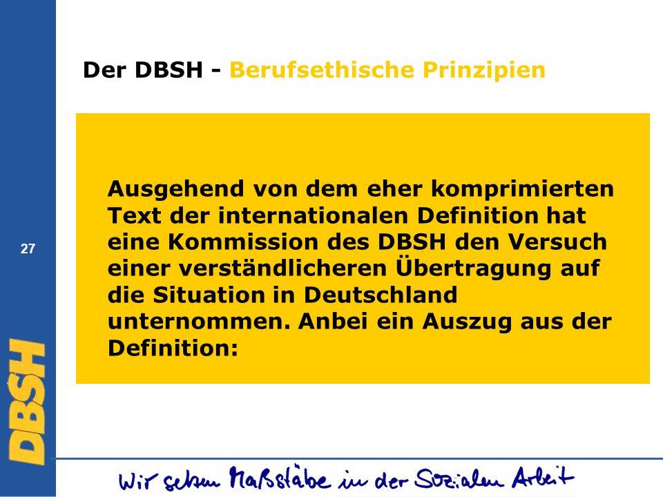 27 Der DBSH - Berufsethische Prinzipien Ausgehend von dem eher komprimierten Text der internationalen Definition hat eine Kommission des DBSH den Vers