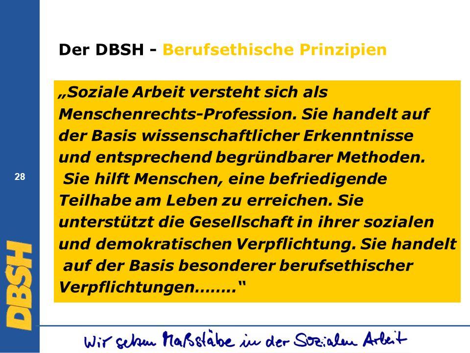 28 Der DBSH - Berufsethische Prinzipien Soziale Arbeit versteht sich als Menschenrechts-Profession. Sie handelt auf der Basis wissenschaftlicher Erken