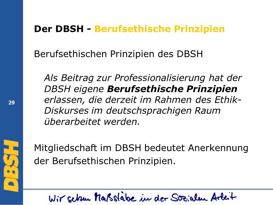 29 Der DBSH - Berufsethische Prinzipien Berufsethischen Prinzipien des DBSH Als Beitrag zur Professionalisierung hat der DBSH eigene Berufsethische Pr