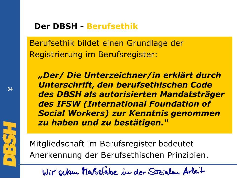 34 Der DBSH - Berufsethik Berufsethik bildet einen Grundlage der Registrierung im Berufsregister: Der/ Die Unterzeichner/in erklärt durch Unterschrift