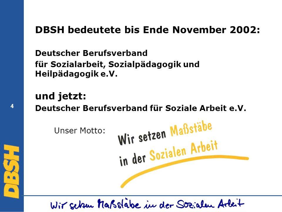 4 DBSH bedeutete bis Ende November 2002: Deutscher Berufsverband für Sozialarbeit, Sozialpädagogik und Heilpädagogik e.V. und jetzt: Deutscher Berufsv