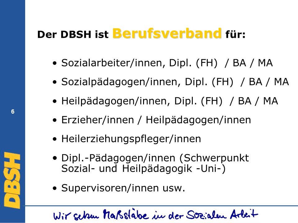 6 Berufsverband Der DBSH ist Berufsverband für: Sozialarbeiter/innen, Dipl. (FH) / BA / MA Sozialpädagogen/innen, Dipl. (FH) / BA / MA Heilpädagogen/i