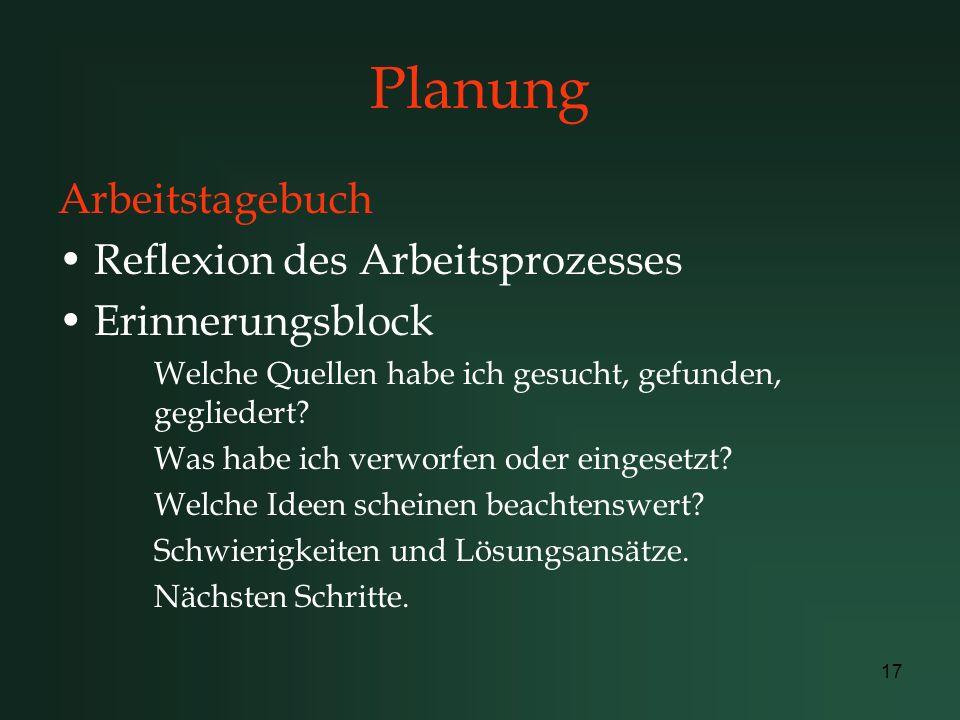 17 Planung Arbeitstagebuch Reflexion des Arbeitsprozesses Erinnerungsblock Welche Quellen habe ich gesucht, gefunden, gegliedert? Was habe ich verworf