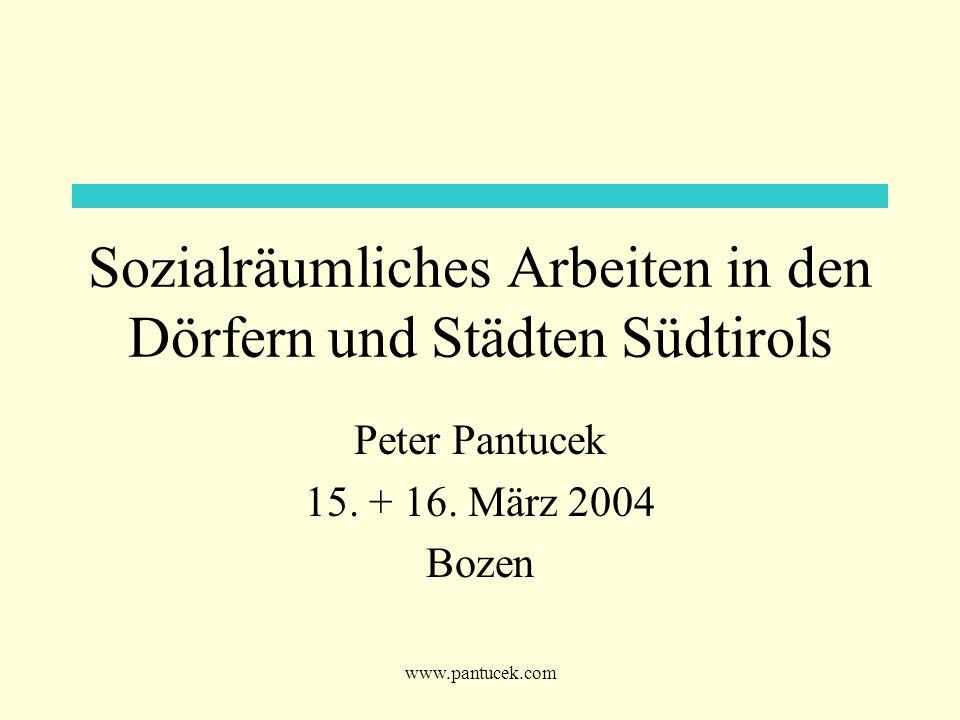 www.pantucek.com Sozialräumliches Arbeiten in den Dörfern und Städten Südtirols Peter Pantucek 15. + 16. März 2004 Bozen
