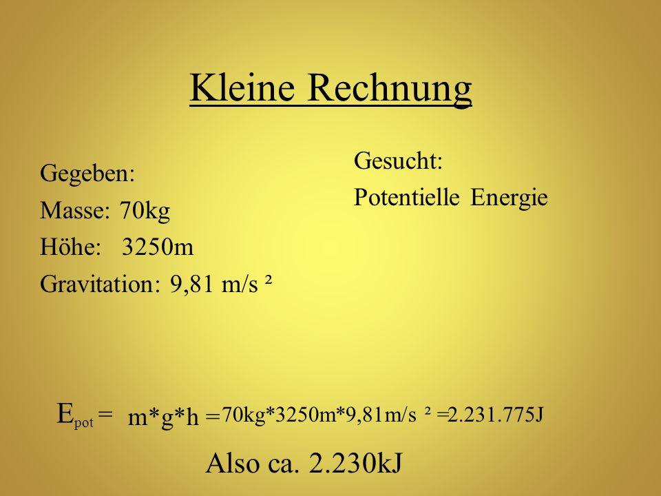 Kleine Rechnung Gegeben: Masse: 70kg Höhe: 3250m Gravitation: 9,81 m/s ² Gesucht: Potentielle Energie E pot = m*g*h = 70kg*3250m*9,81m/s ² =2.231.775J
