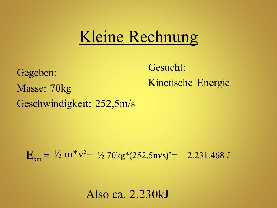 Kleine Rechnung Gegeben: Masse: 70kg Geschwindigkeit: 252,5m/s Gesucht: Kinetische Energie E kin = ½ m*v²= ½ 70kg*(252,5m/s)²=2.231.468 J Also ca. 2.2