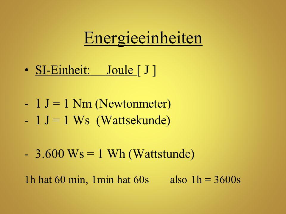 Energieeinheiten SI-Einheit: Joule [ J ] -1 J = 1 Nm (Newtonmeter) -1 J = 1 Ws (Wattsekunde) -3.600 Ws = 1 Wh (Wattstunde) 1h hat 60 min, 1min hat 60s