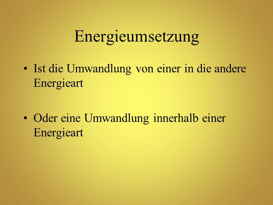 Energieumsetzung Ist die Umwandlung von einer in die andere Energieart Oder eine Umwandlung innerhalb einer Energieart