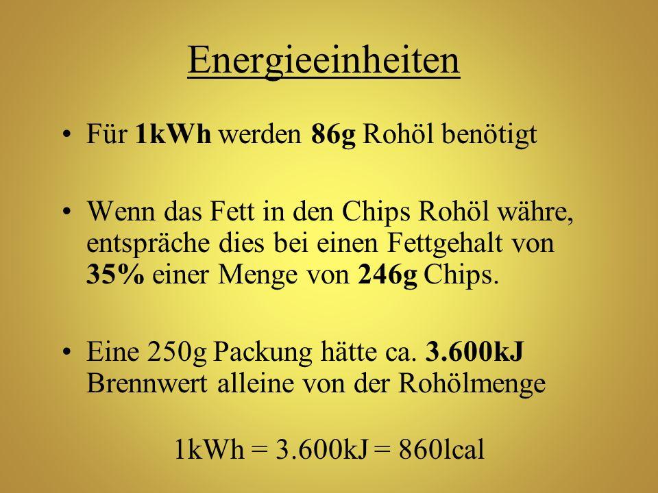 Energieeinheiten Für 1kWh werden 86g Rohöl benötigt Wenn das Fett in den Chips Rohöl währe, entspräche dies bei einen Fettgehalt von 35% einer Menge v