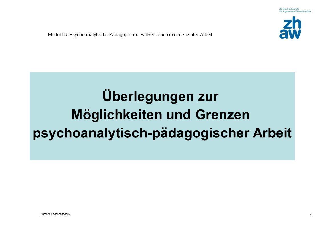 Zürcher Fachhochschule 1 Modul 63: Psychoanalytische Pädagogik und Fallverstehen in der Sozialen Arbeit Überlegungen zur Möglichkeiten und Grenzen psy