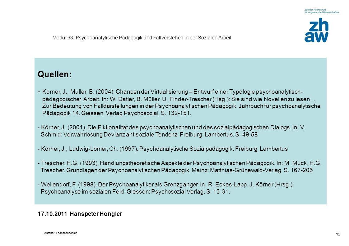 Zürcher Fachhochschule 12 Modul 63: Psychoanalytische Pädagogik und Fallverstehen in der Sozialen Arbeit Quellen: - Körner, J., Müller, B. (2004). Cha