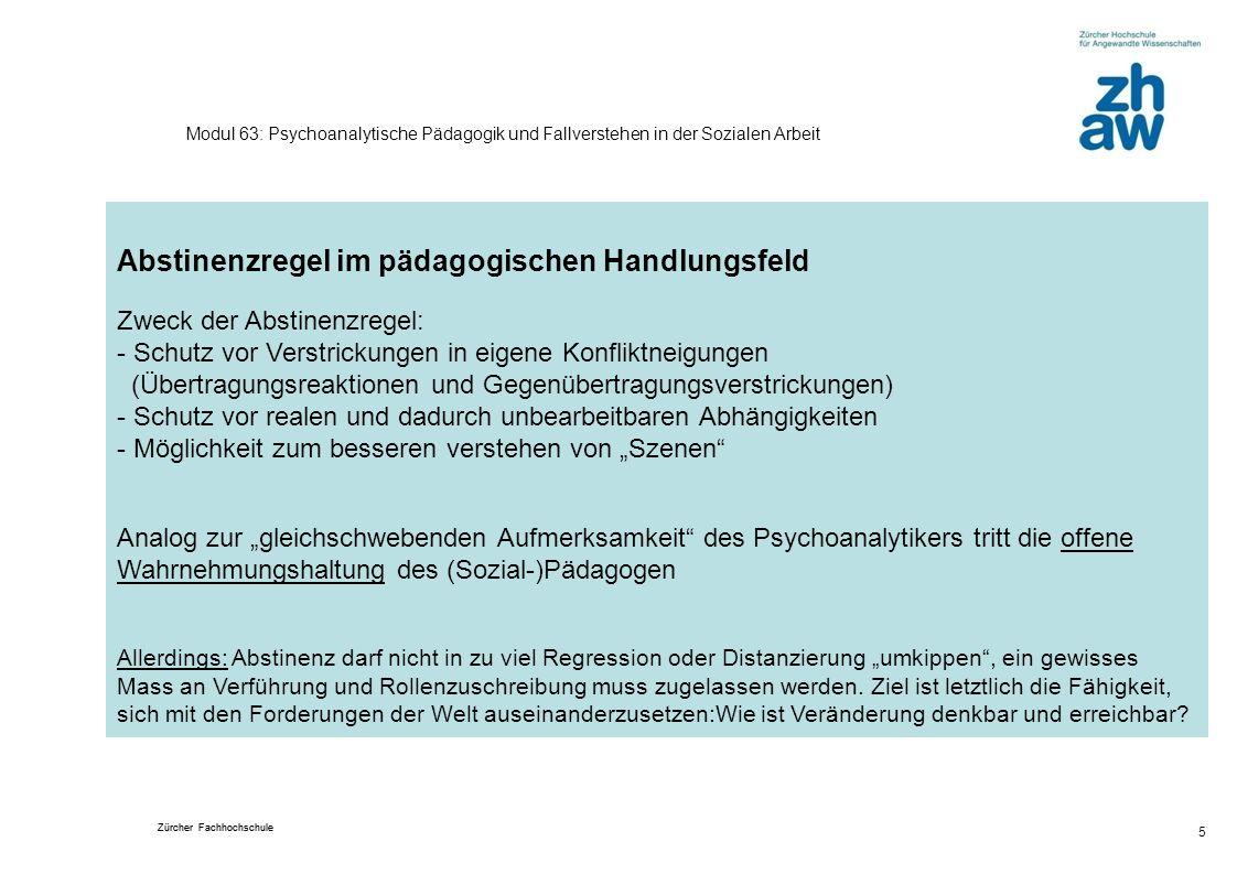 Zürcher Fachhochschule 5 Modul 63: Psychoanalytische Pädagogik und Fallverstehen in der Sozialen Arbeit Abstinenzregel im pädagogischen Handlungsfeld