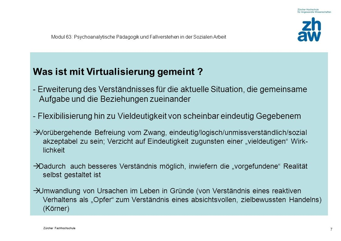 Zürcher Fachhochschule 7 Modul 63: Psychoanalytische Pädagogik und Fallverstehen in der Sozialen Arbeit Was ist mit Virtualisierung gemeint ? - Erweit